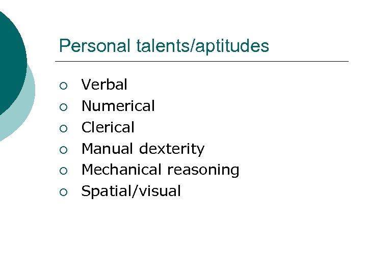 Personal talents/aptitudes ¡ ¡ ¡ Verbal Numerical Clerical Manual dexterity Mechanical reasoning Spatial/visual