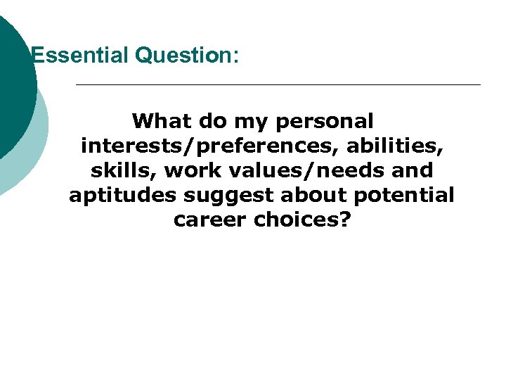 Essential Question: What do my personal interests/preferences, abilities, skills, work values/needs and aptitudes suggest
