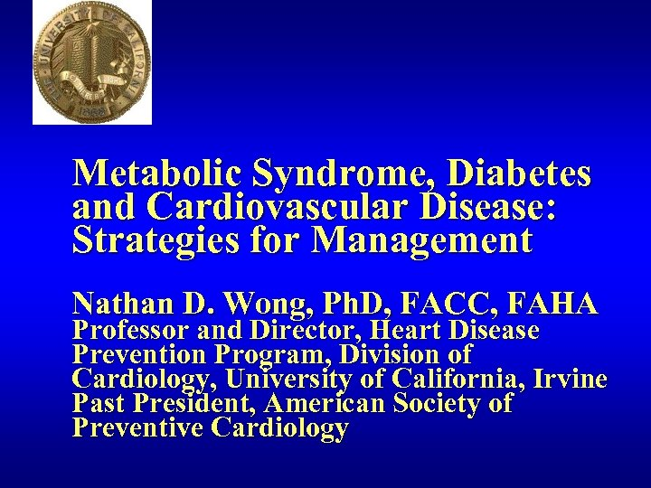 Metabolic Syndrome, Diabetes and Cardiovascular Disease: Strategies for Management Nathan D. Wong, Ph. D,