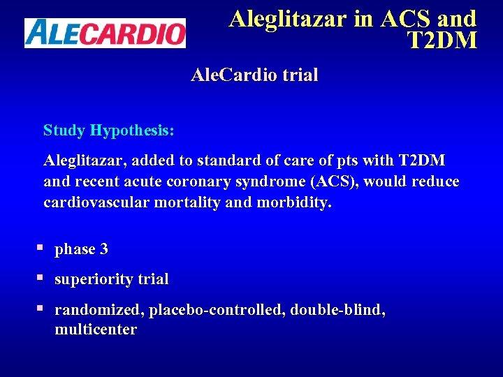 Aleglitazar in ACS and T 2 DM Ale. Cardio trial Study Hypothesis: Aleglitazar, added