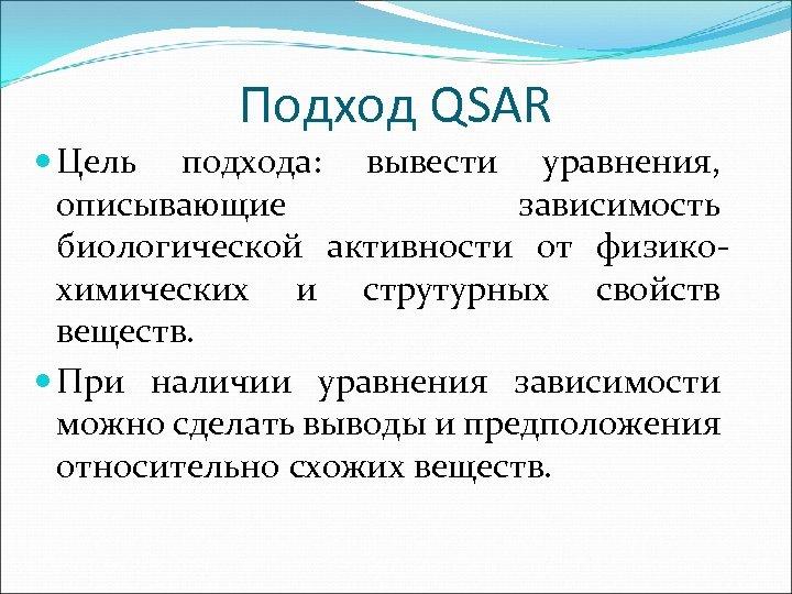 Подход QSAR Цель подхода: вывести уравнения, описывающие зависимость биологической активности от физикохимических и струтурных