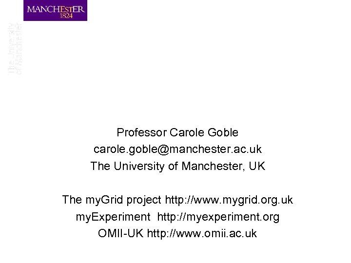 Professor Carole Goble carole. goble@manchester. ac. uk The University of Manchester, UK The my.