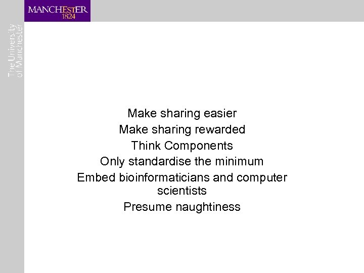 Make sharing easier Make sharing rewarded Think Components Only standardise the minimum Embed bioinformaticians