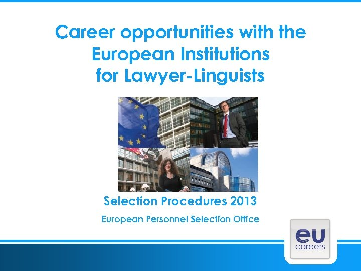 Career opportunities with the European Institutions for Lawyer-Linguists Selection Procedures 2013 European Personnel Selection