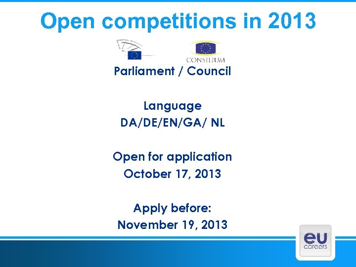 Open competitions in 2013 Parliament / Council Language DA/DE/EN/GA/ NL Open for application October
