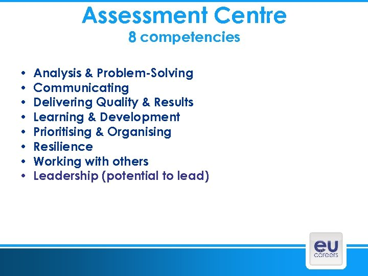 Assessment Centre 8 competencies • • Analysis & Problem-Solving Communicating Delivering Quality & Results