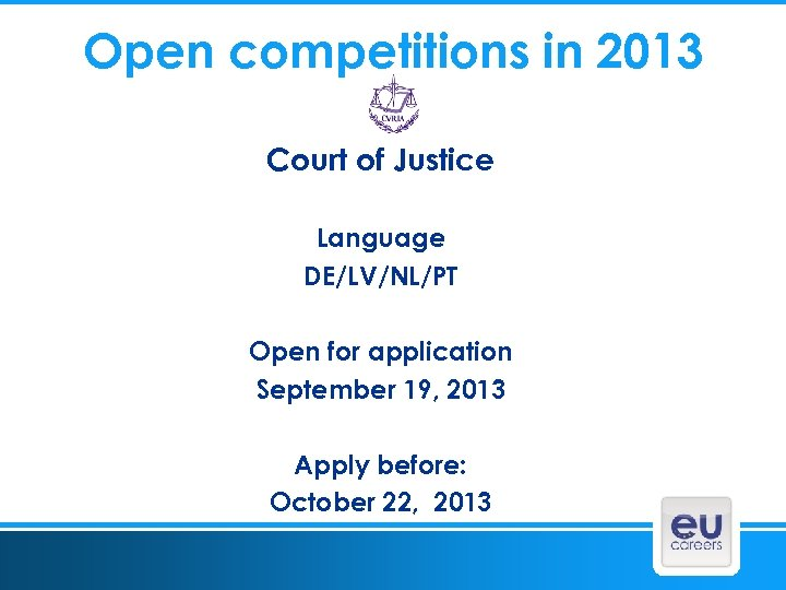 Open competitions in 2013 Court of Justice Language DE/LV/NL/PT Open for application September 19,