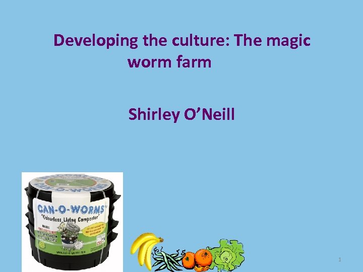 Developing the culture: The magic worm farm Shirley O'Neill 1