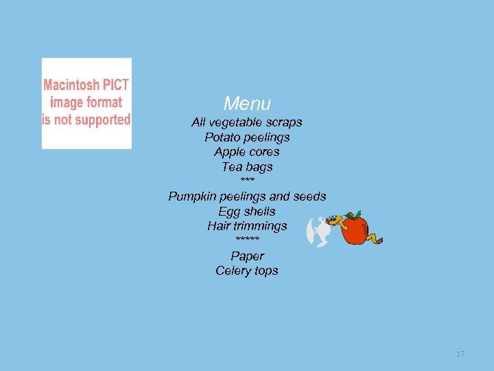 Menu All vegetable scraps Potato peelings Apple cores Tea bags *** Pumpkin peelings and