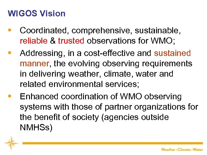 WIGOS Vision § Coordinated, comprehensive, sustainable, reliable & trusted observations for WMO; § Addressing,