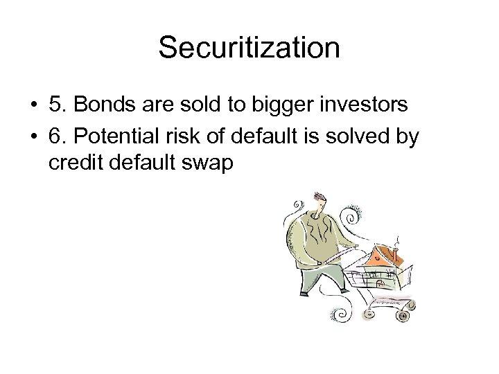Securitization • 5. Bonds are sold to bigger investors • 6. Potential risk of