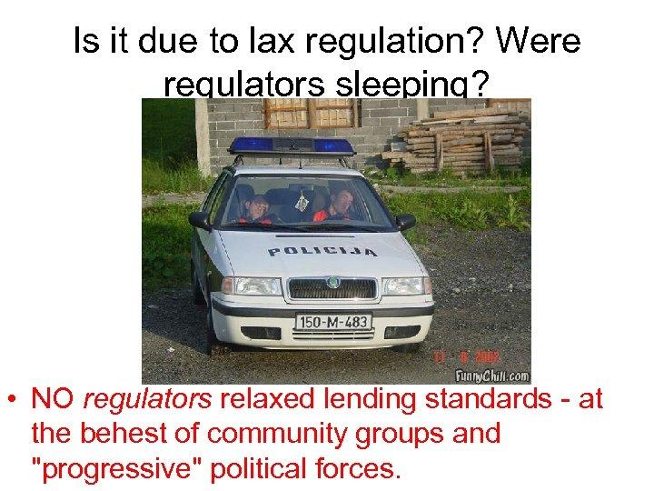 Is it due to lax regulation? Were regulators sleeping? • NO regulators relaxed lending