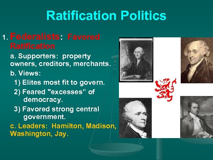 Ratification Politics 1. Federalists: Favored Ratification a. Supporters: property owners, creditors, merchants. b. Views: