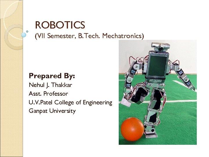 ROBOTICS (VII Semester, B. Tech. Mechatronics) Prepared By: Nehul J. Thakkar Asst. Professor U.