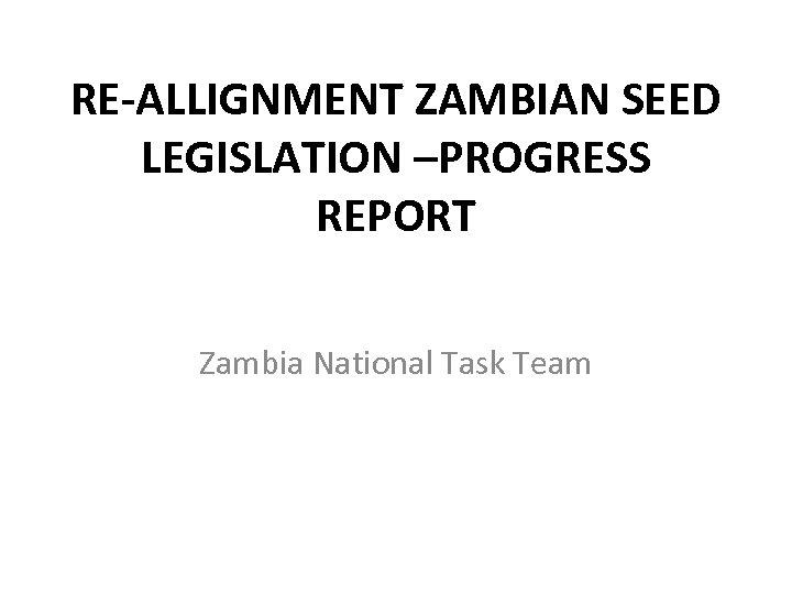 RE-ALLIGNMENT ZAMBIAN SEED LEGISLATION –PROGRESS REPORT Zambia National Task Team