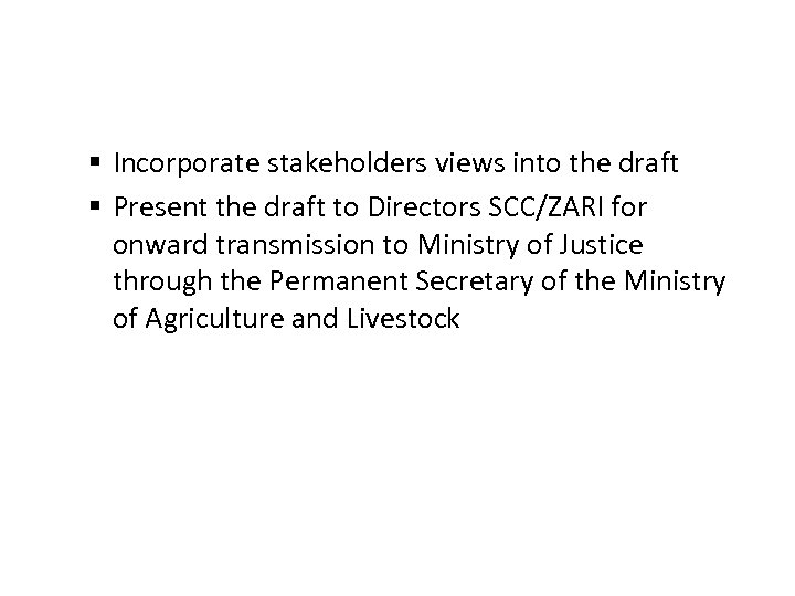 § Incorporate stakeholders views into the draft § Present the draft to Directors SCC/ZARI