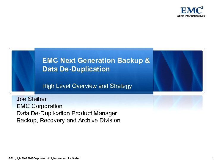 EMC Next Generation Backup & Data De-Duplication High Level Overview and Strategy Joe Staiber