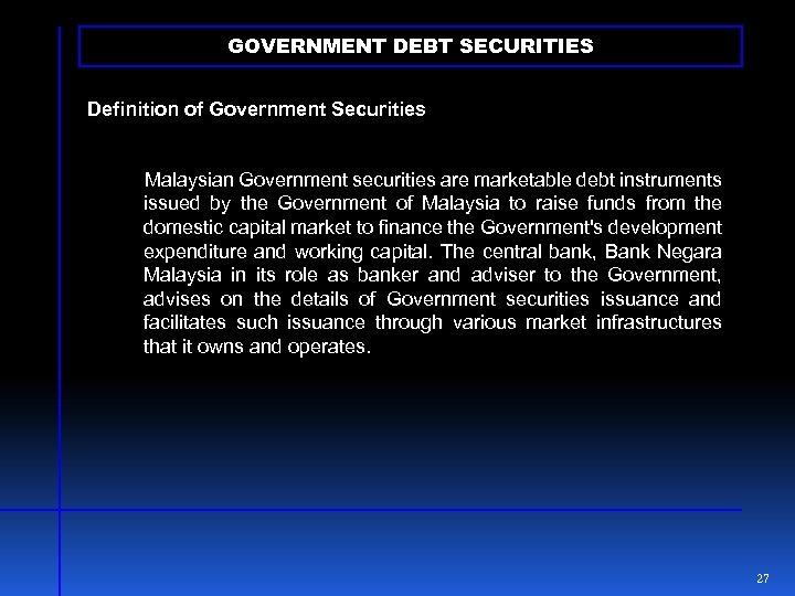 GOVERNMENT DEBT SECURITIES Definition of Government Securities Malaysian Government securities are marketable debt instruments