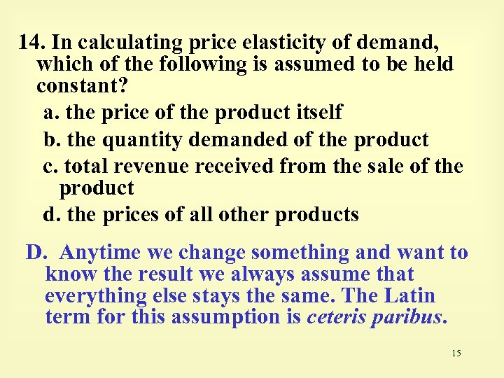 14. In calculating price elasticity of demand, which of the following is assumed to