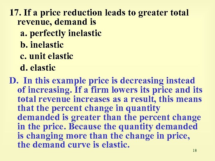 17. If a price reduction leads to greater total revenue, demand is a. perfectly