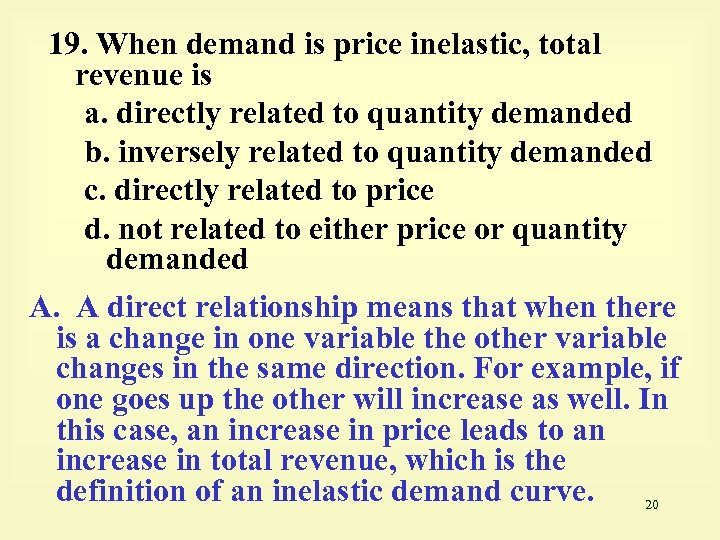 19. When demand is price inelastic, total revenue is a. directly related to quantity