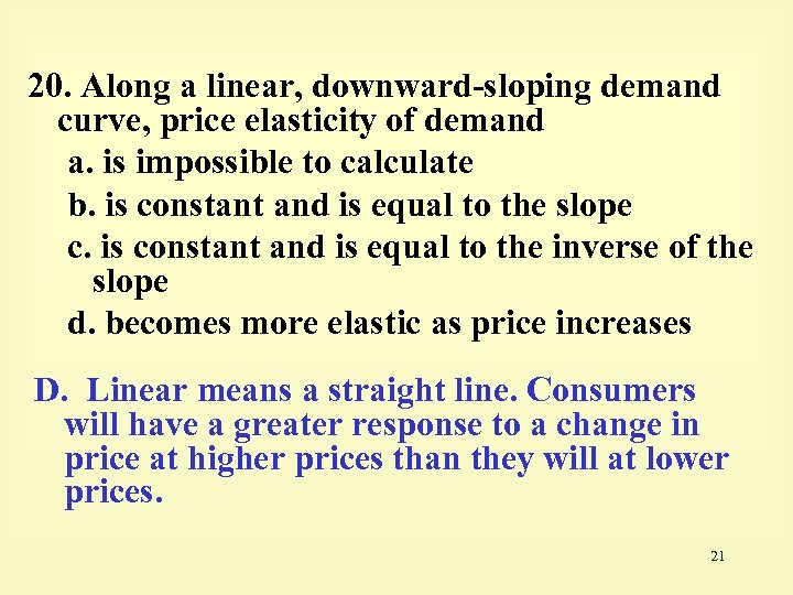 20. Along a linear, downward-sloping demand curve, price elasticity of demand a. is impossible