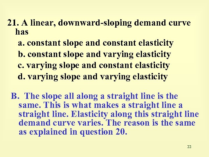 21. A linear, downward-sloping demand curve has a. constant slope and constant elasticity b.