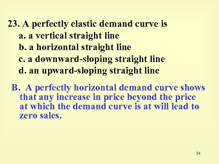 23. A perfectly elastic demand curve is a. a vertical straight line b. a