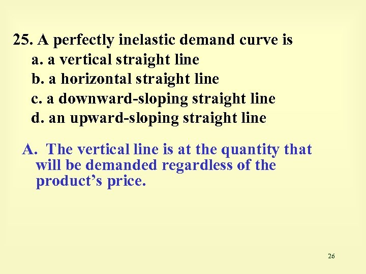 25. A perfectly inelastic demand curve is a. a vertical straight line b. a