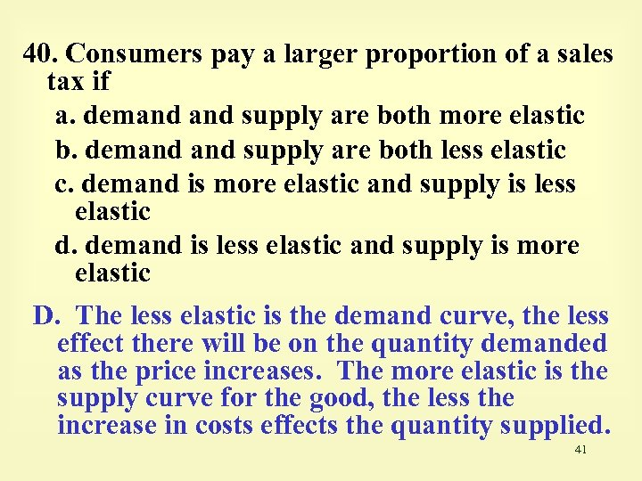 40. Consumers pay a larger proportion of a sales tax if a. demand supply