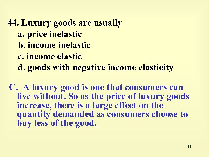 44. Luxury goods are usually a. price inelastic b. income inelastic c. income elastic