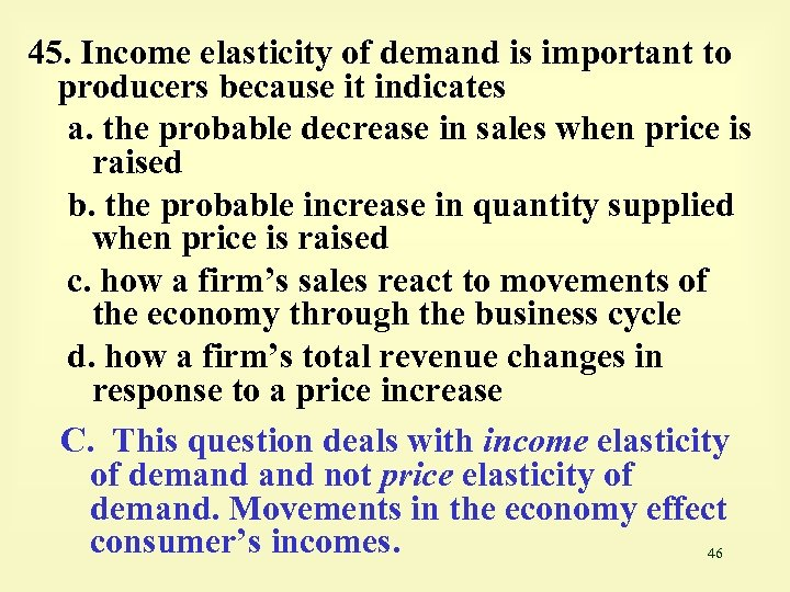 45. Income elasticity of demand is important to producers because it indicates a. the