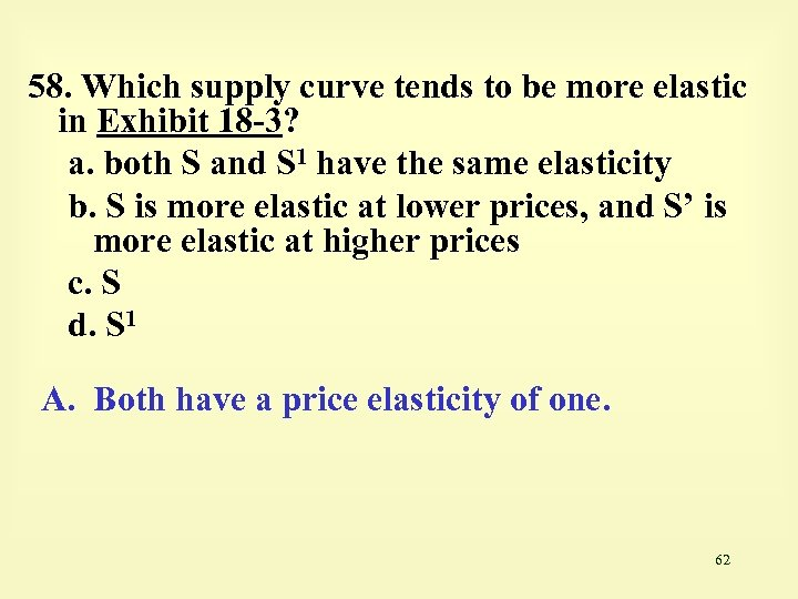 58. Which supply curve tends to be more elastic in Exhibit 18 -3? a.