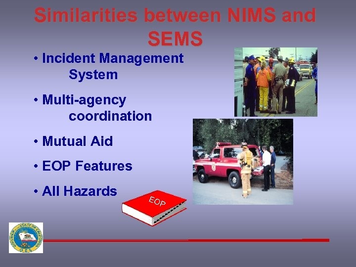 Similarities between NIMS and SEMS • Incident Management System • Multi-agency coordination • Mutual