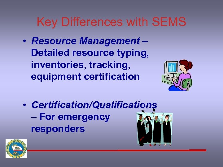 Key Differences with SEMS • Resource Management – Detailed resource typing, inventories, tracking, equipment