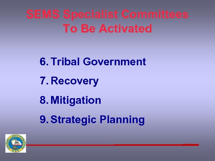SEMS Specialist Committees To Be Activated 6. Tribal Government 7. Recovery 8. Mitigation 9.