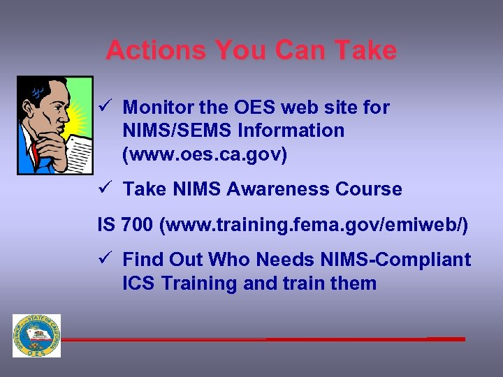 Actions You Can Take ü Monitor the OES web site for NIMS/SEMS Information (www.