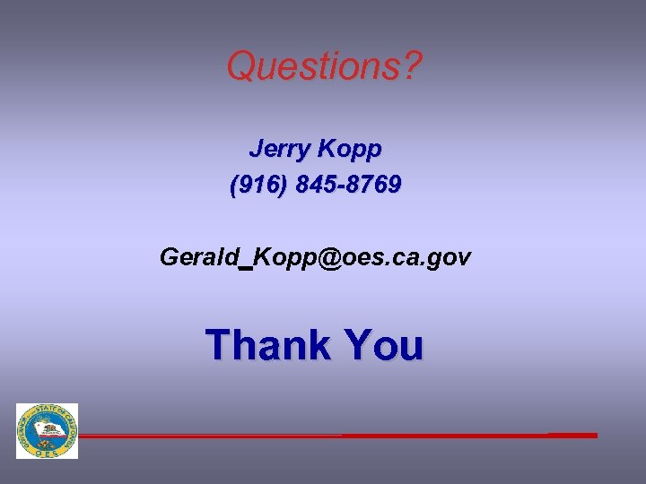 Questions? Jerry Kopp (916) 845 -8769 Gerald_Kopp@oes. ca. gov Thank You