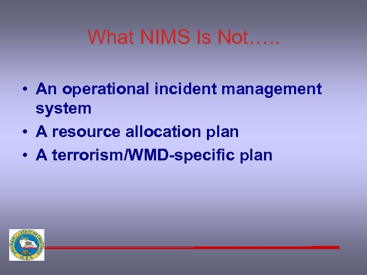 What NIMS Is Not…. . • An operational incident management system • A resource