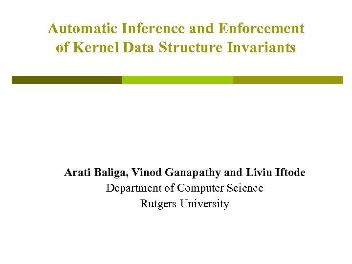 Automatic Inference and Enforcement of Kernel Data Structure Invariants Arati Baliga, Vinod Ganapathy and