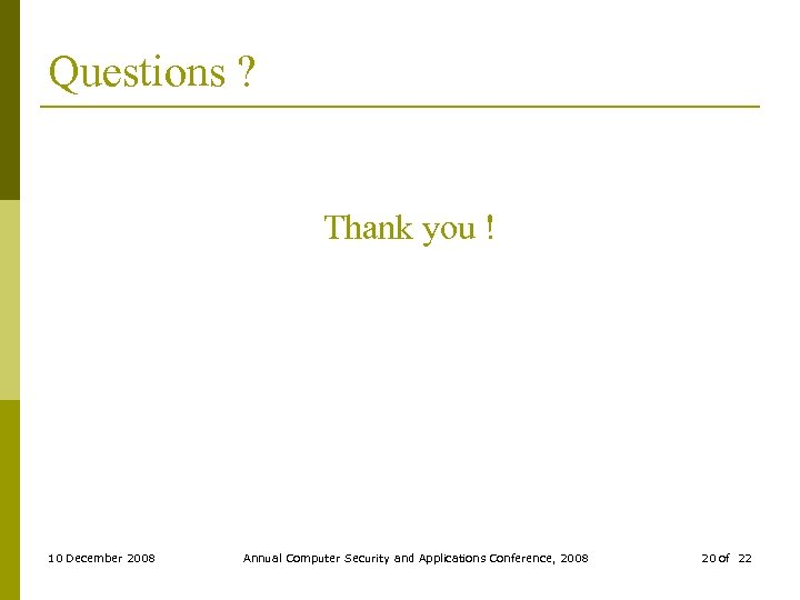 Questions ? Thank you ! 10 December 2008 Annual Computer Security and Applications Conference,