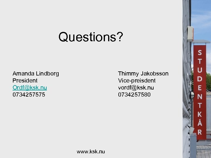 Questions? Amanda Lindborg President Ordf@ksk. nu 0734257575 Thimmy Jakobsson Vice-preisdent vordf@ksk. nu 0734257580 www.