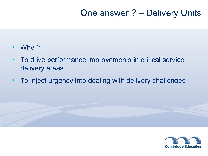 One answer ? – Delivery Units • Why ? • To drive performance improvements