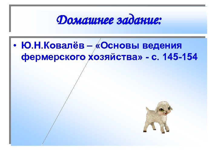 Домашнее задание: • Ю. Н. Ковалёв – «Основы ведения фермерского хозяйства» - с. 145