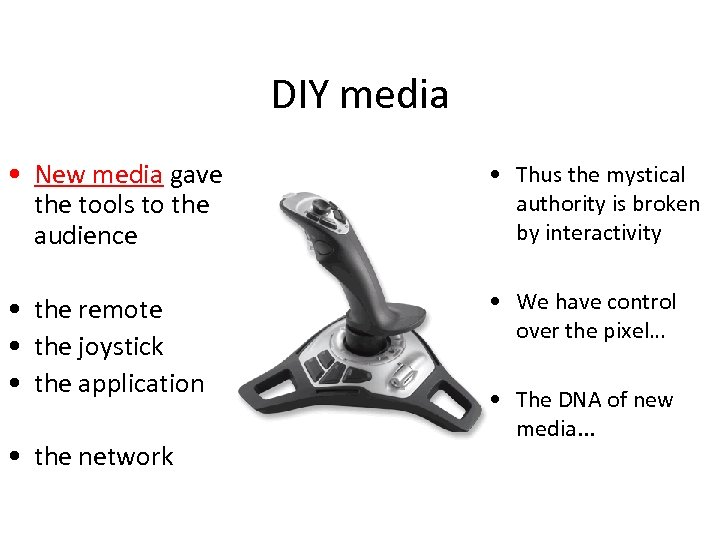 DIY media • New media gave the tools to the audience • Thus the