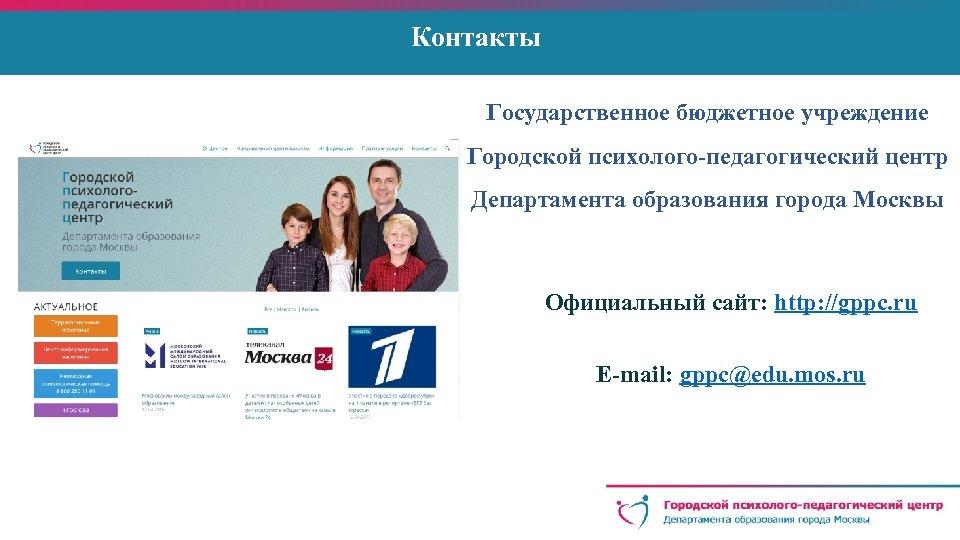 Контакты Государственное бюджетное учреждение Городской психолого-педагогический центр Департамента образования города Москвы Официальный сайт: http: