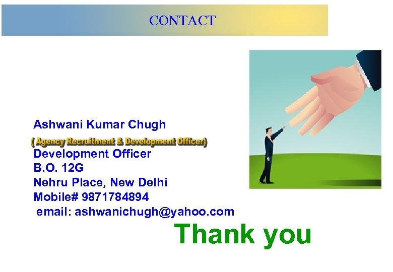 CONTACT Ashwani Kumar Chugh Development Officer B. O. 12 G Nehru Place, New Delhi