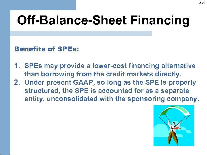 3 -34 Off-Balance-Sheet Financing Benefits of SPEs: 1. SPEs may provide a lower-cost financing