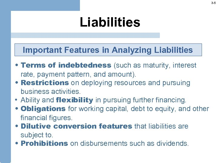 3 -5 Liabilities Important Features in Analyzing Liabilities • Terms of indebtedness (such as