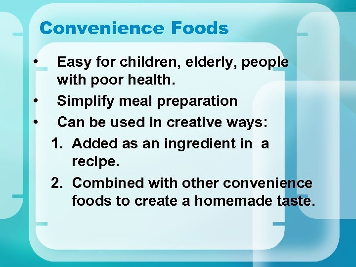 Convenience Foods • Easy for children, elderly, people with poor health. • Simplify meal